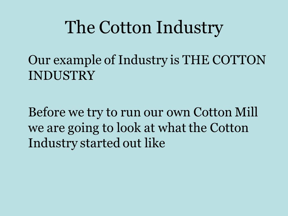 The Cotton Industry Our example of Industry is THE COTTON INDUSTRY Before we try to run our own Cotton Mill we are going to look at what the Cotton Industry started out like
