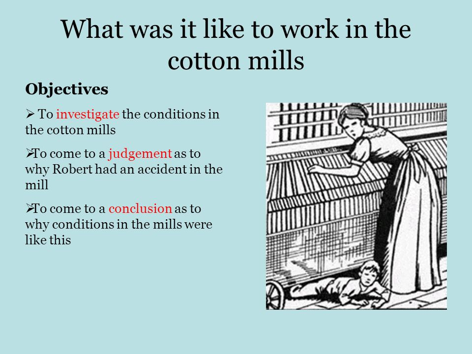 What was it like to work in the cotton mills Objectives To investigate the conditions in the cotton mills To come to a judgement as to why Robert had an accident in the mill To come to a conclusion as to why conditions in the mills were like this