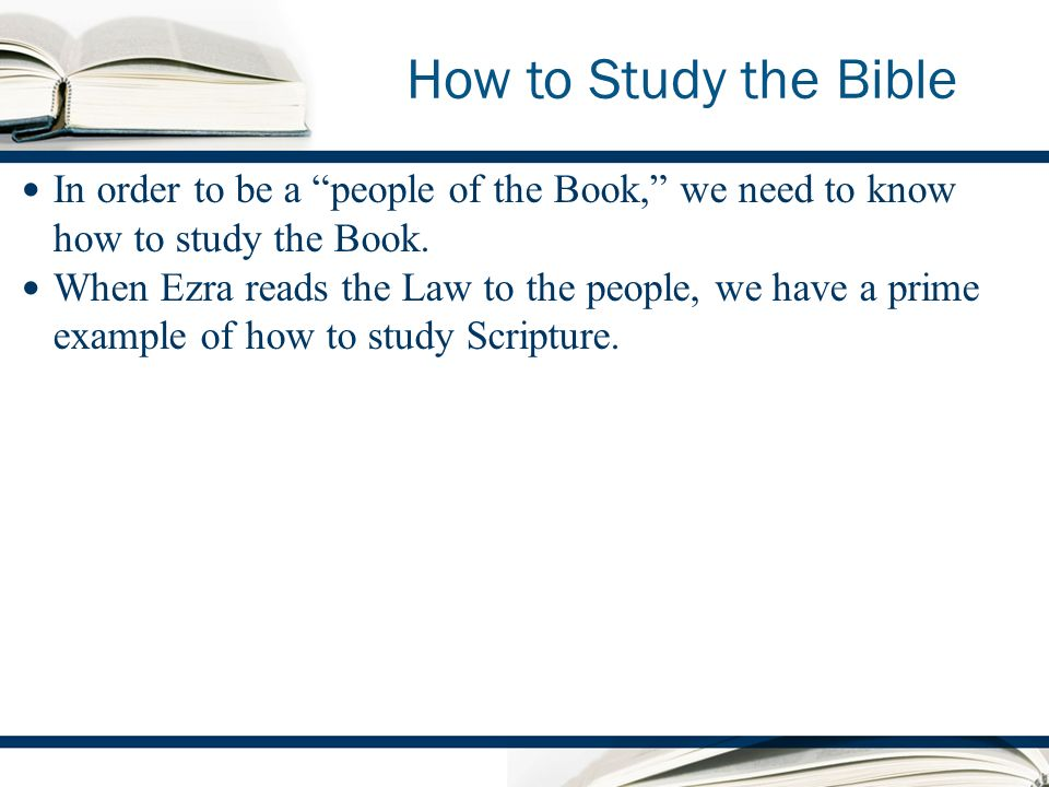 How to Study the Bible In order to be a people of the Book, we need to know how to study the Book.