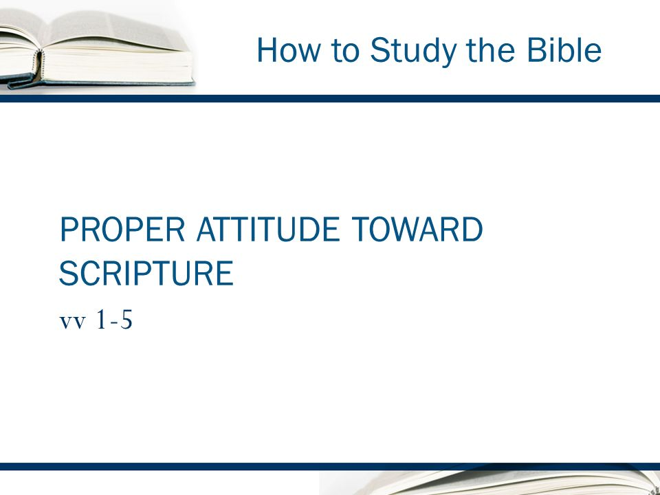 How to Study the Bible PROPER ATTITUDE TOWARD SCRIPTURE vv 1-5