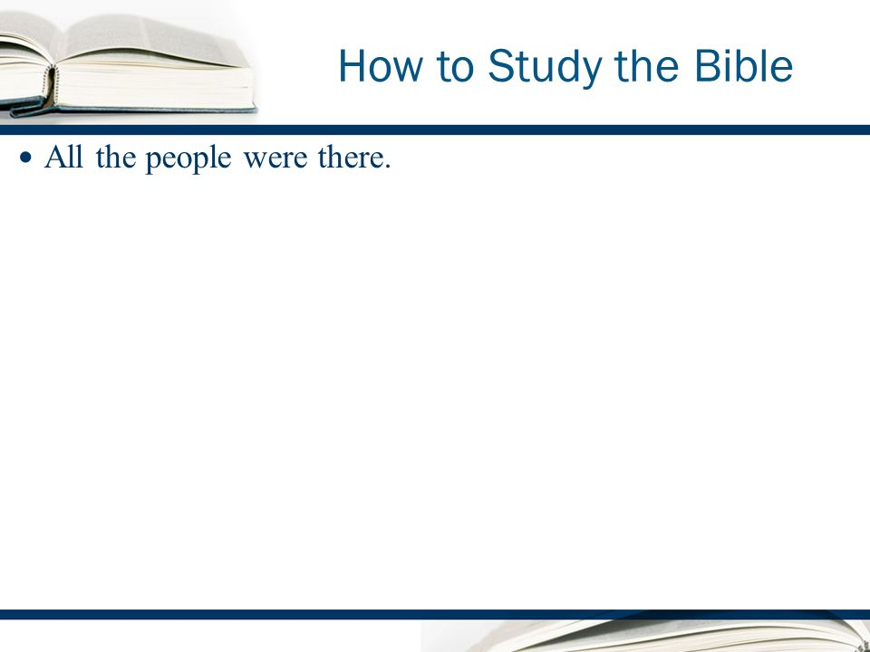 How to Study the Bible All the people were there.