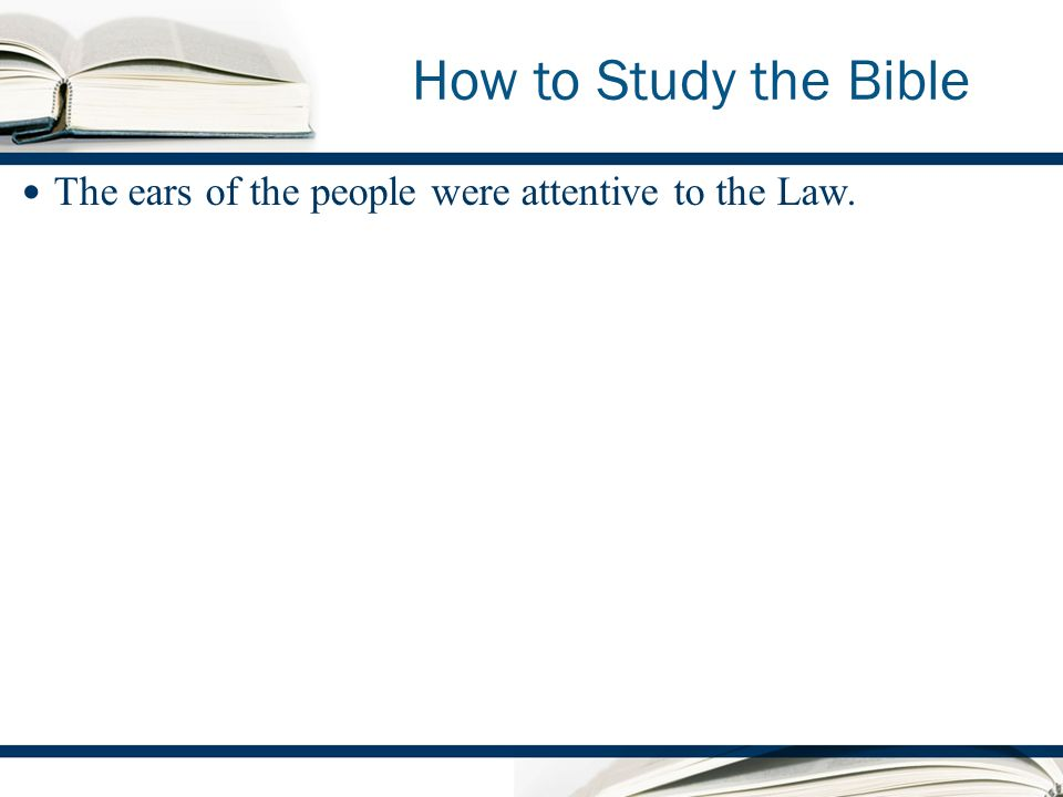 How to Study the Bible The ears of the people were attentive to the Law.