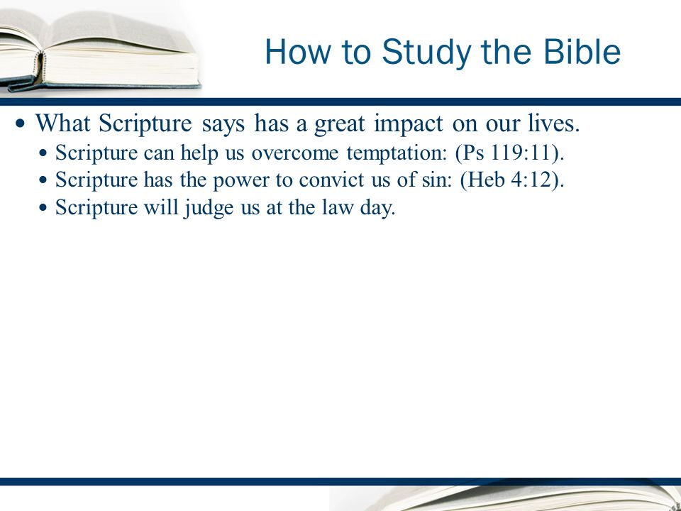 How to Study the Bible What Scripture says has a great impact on our lives.