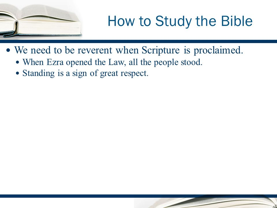 How to Study the Bible We need to be reverent when Scripture is proclaimed.