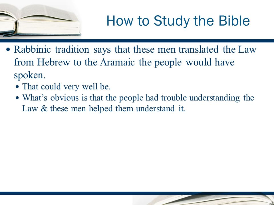 How to Study the Bible Rabbinic tradition says that these men translated the Law from Hebrew to the Aramaic the people would have spoken.