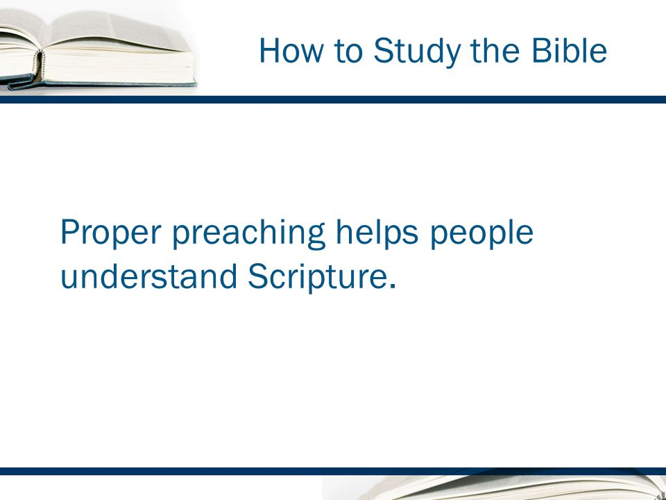 How to Study the Bible Proper preaching helps people understand Scripture.