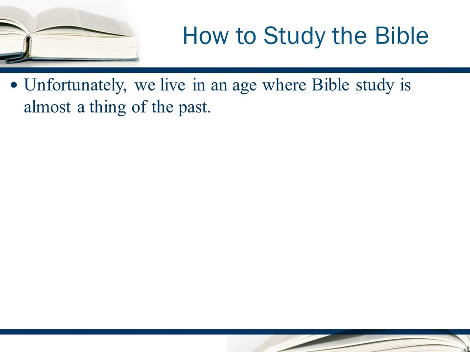 How to Study the Bible Unfortunately, we live in an age where Bible study is almost a thing of the past.