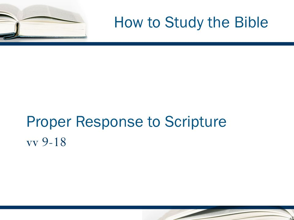 How to Study the Bible Proper Response to Scripture vv 9-18