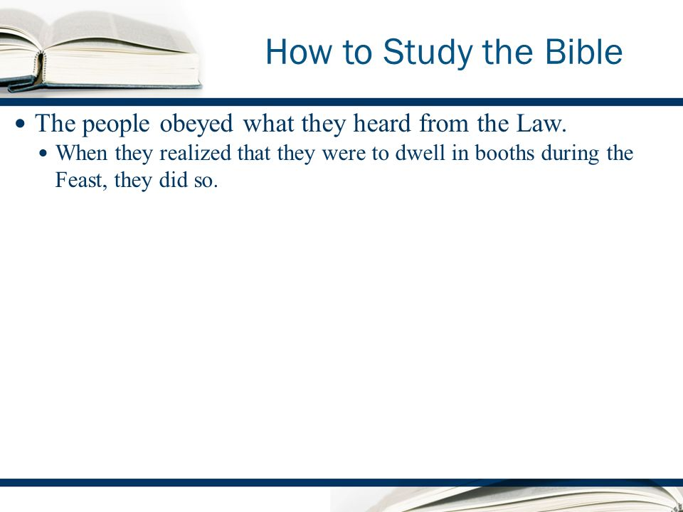 How to Study the Bible The people obeyed what they heard from the Law.