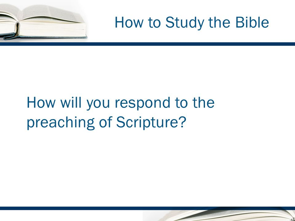 How to Study the Bible How will you respond to the preaching of Scripture