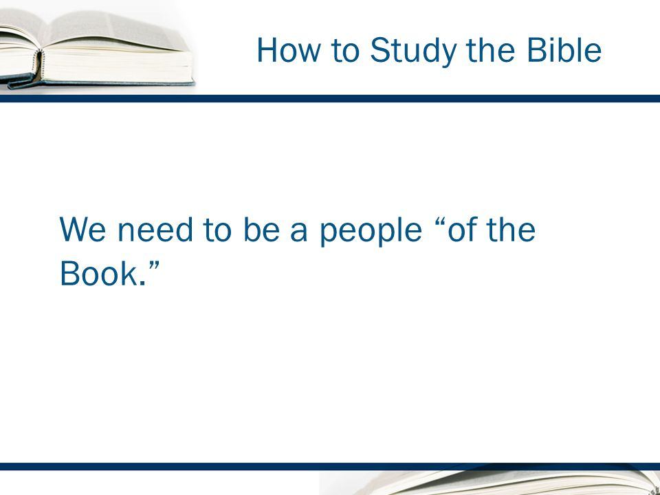 How to Study the Bible We need to be a people of the Book.