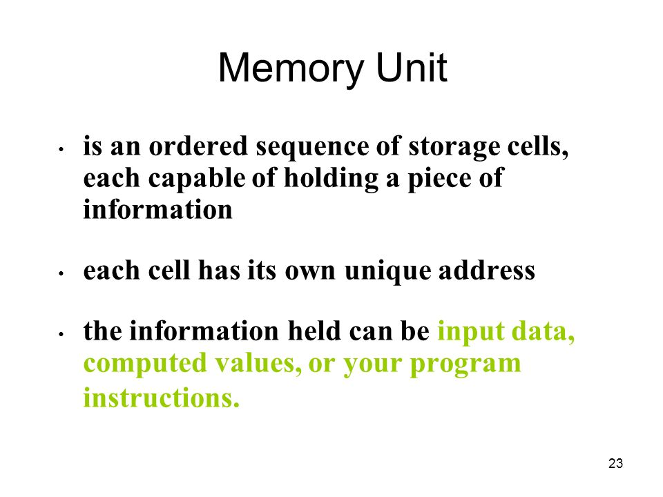 23 Memory Unit is an ordered sequence of storage cells, each capable of holding a piece of information each cell has its own unique address the inform