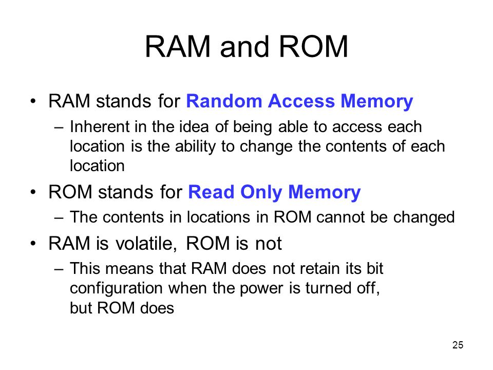 25 RAM and ROM RAM stands for Random Access Memory –Inherent in the idea of being able to access each location is the ability to change the contents o