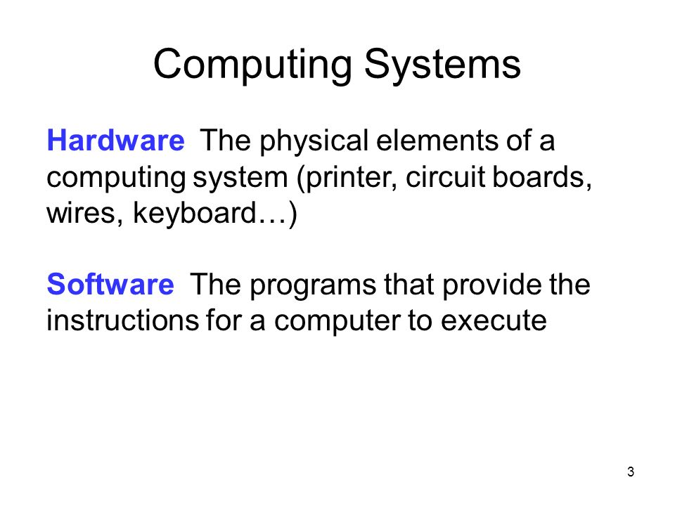 3 3 Hardware The physical elements of a computing system (printer, circuit boards, wires, keyboard…) Software The programs that provide the instructio