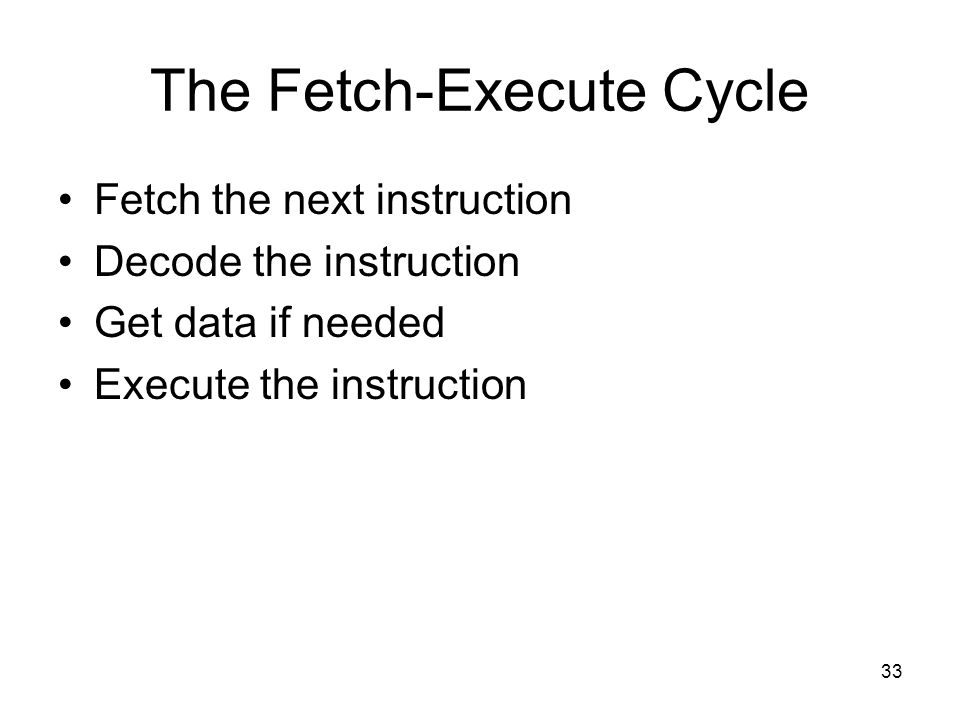 33 The Fetch-Execute Cycle Fetch the next instruction Decode the instruction Get data if needed Execute the instruction