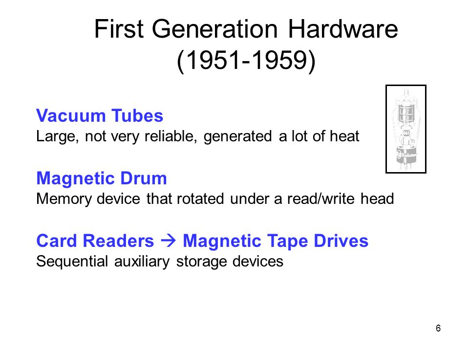 6 8 Vacuum Tubes Large, not very reliable, generated a lot of heat Magnetic Drum Memory device that rotated under a read/write head Card Readers Magne