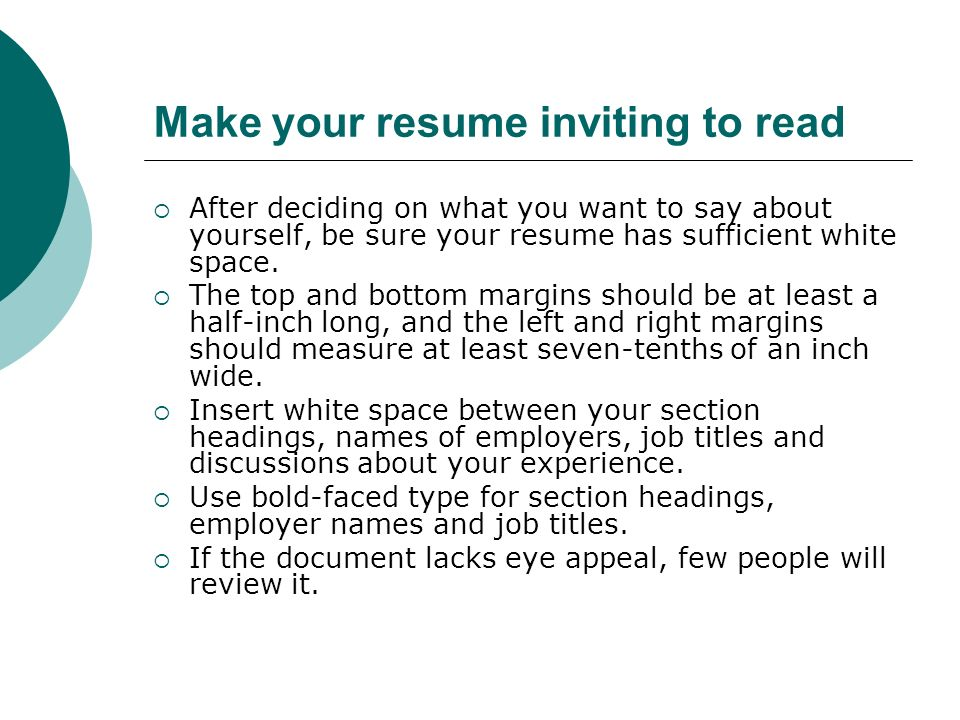 Make your resume inviting to read After deciding on what you want to say about yourself, be sure your resume has sufficient white space.