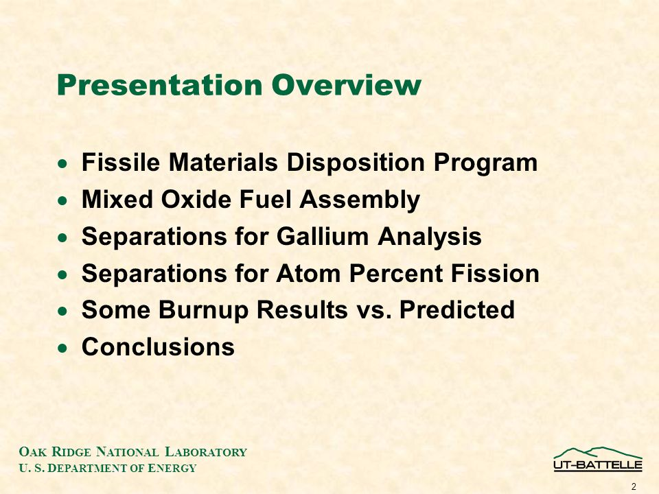 O AK R IDGE N ATIONAL L ABORATORY U. S. D EPARTMENT OF E NERGY 2 Presentation Overview Fissile Materials Disposition Program Mixed Oxide Fuel Assembly