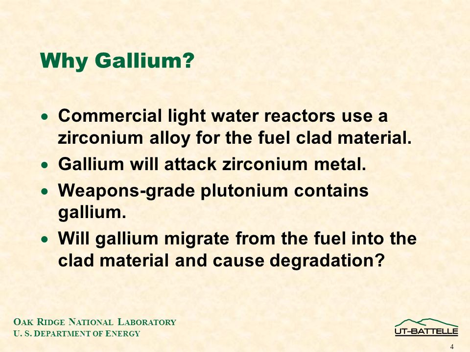 O AK R IDGE N ATIONAL L ABORATORY U. S. D EPARTMENT OF E NERGY 4 Why Gallium? Commercial light water reactors use a zirconium alloy for the fuel clad