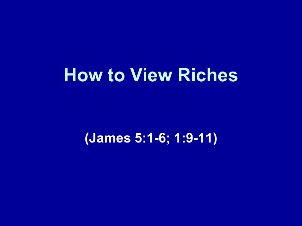 How to View Riches (James 5:1-6; 1:9-11)