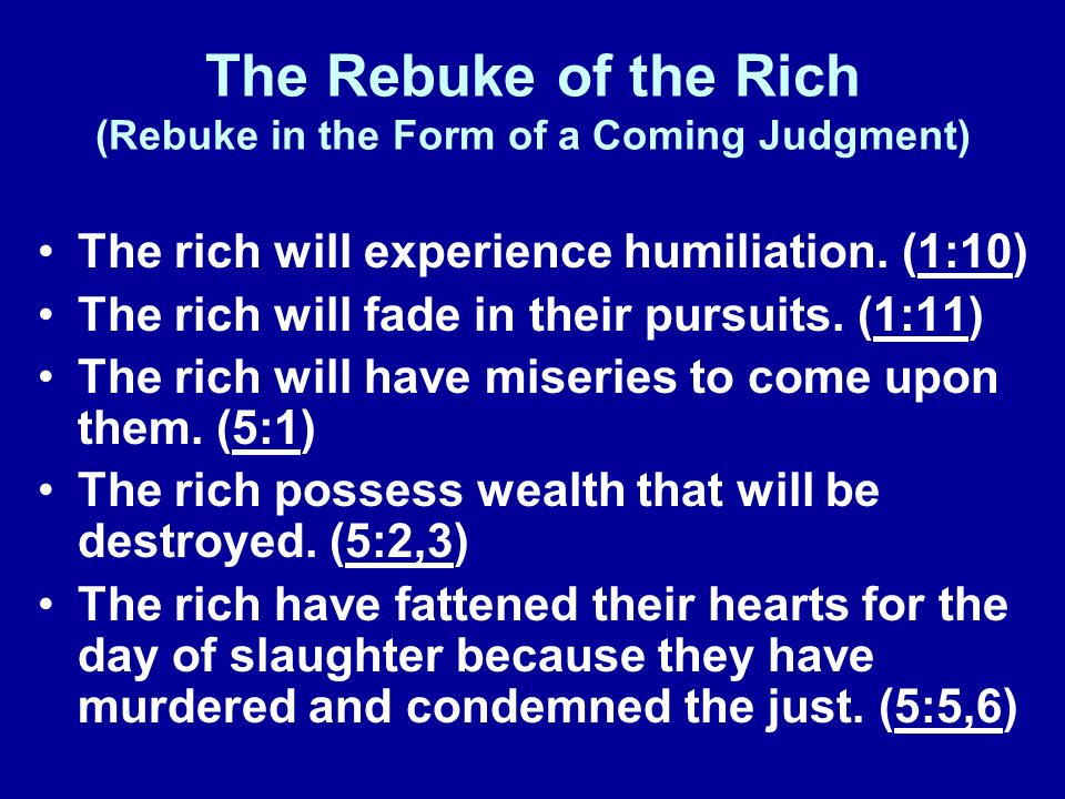 The Rebuke of the Rich (Rebuke in the Form of a Coming Judgment) The rich will experience humiliation. (1:10) The rich will fade in their pursuits. (1
