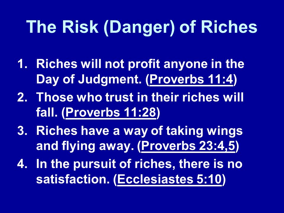 The Risk (Danger) of Riches 1.Riches will not profit anyone in the Day of Judgment. (Proverbs 11:4) 2.Those who trust in their riches will fall. (Prov