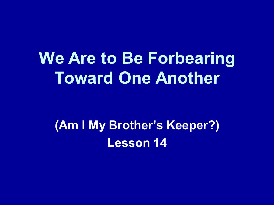 We Are to Be Forbearing Toward One Another (Am I My Brothers Keeper?) Lesson 14