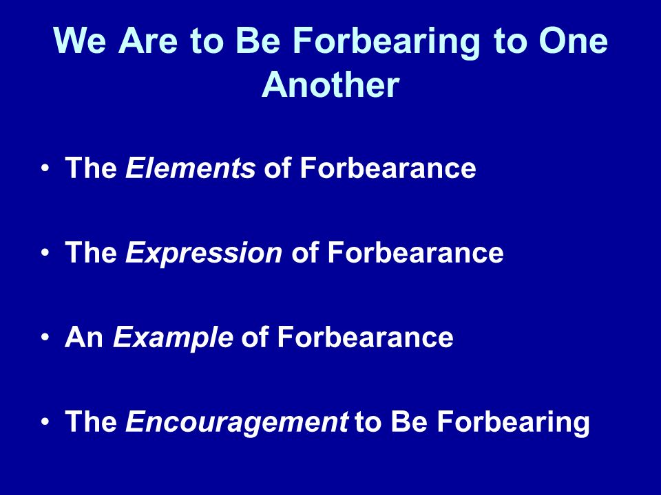 We Are to Be Forbearing to One Another The Elements of Forbearance The Expression of Forbearance An Example of Forbearance The Encouragement to Be Forbearing