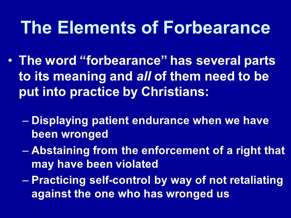 The Elements of Forbearance The word forbearance has several parts to its meaning and all of them need to be put into practice by Christians: –Displaying patient endurance when we have been wronged –Abstaining from the enforcement of a right that may have been violated –Practicing self-control by way of not retaliating against the one who has wronged us