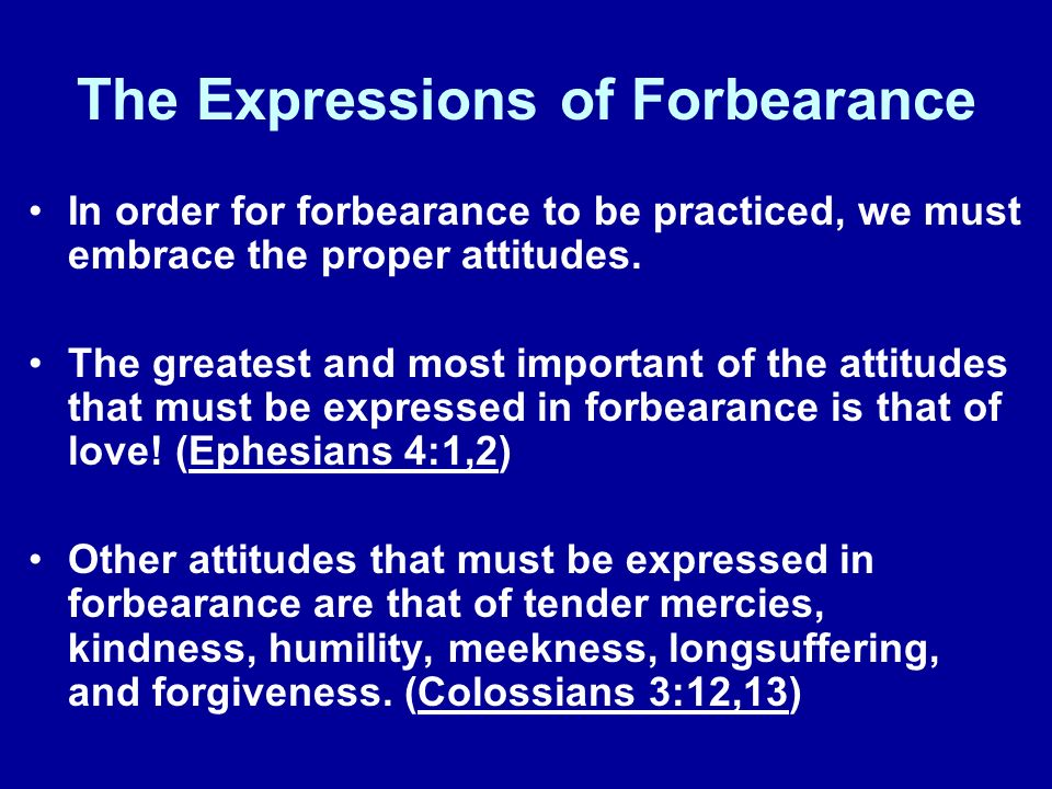The Expressions of Forbearance In order for forbearance to be practiced, we must embrace the proper attitudes.