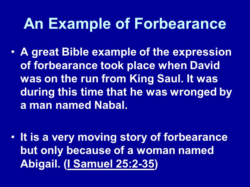 An Example of Forbearance A great Bible example of the expression of forbearance took place when David was on the run from King Saul.