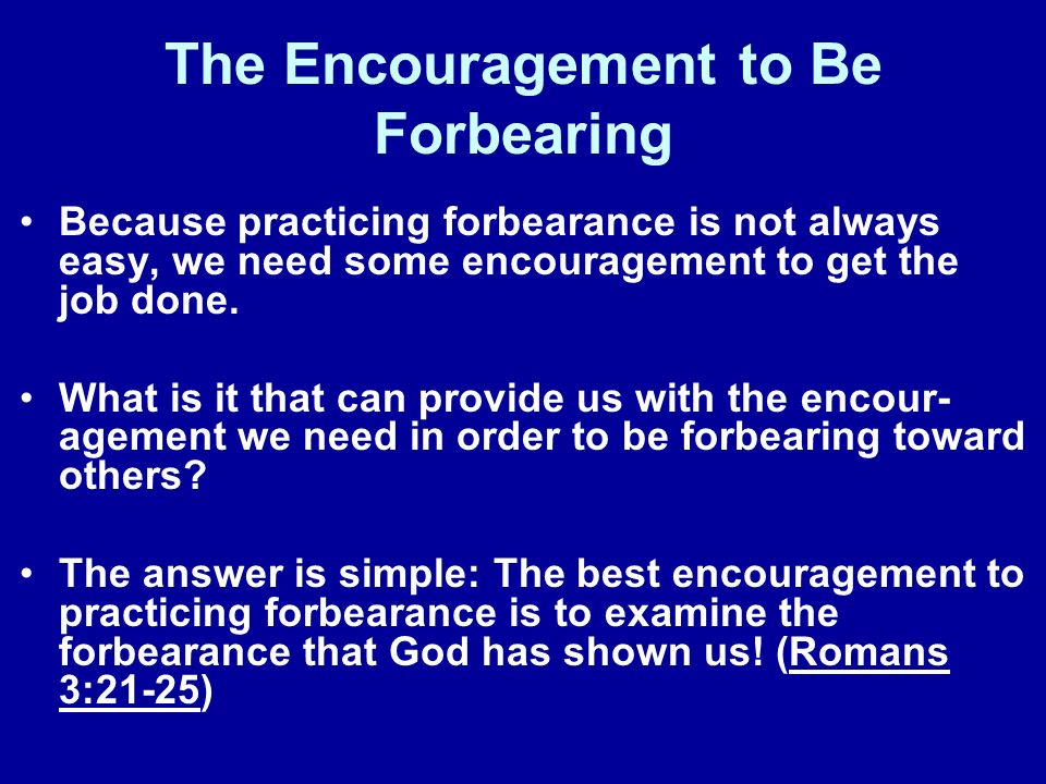 The Encouragement to Be Forbearing Because practicing forbearance is not always easy, we need some encouragement to get the job done. What is it that