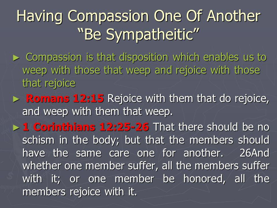 Having Compassion One Of Another Be Sympatheitic Compassion is that disposition which enables us to weep with those that weep and rejoice with those t