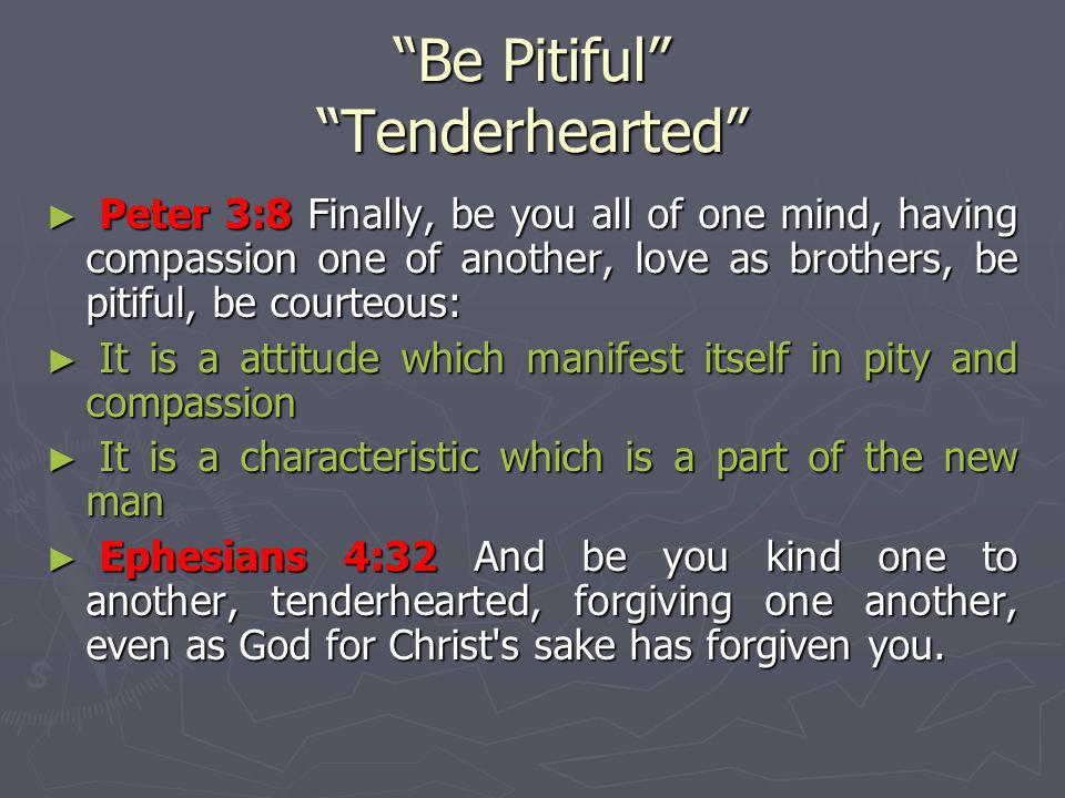 Be Pitiful Tenderhearted Peter 3:8 Finally, be you all of one mind, having compassion one of another, love as brothers, be pitiful, be courteous: Pete