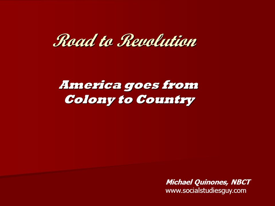 Road to Revolution America goes from Colony to Country Michael Quinones, NBCT www.socialstudiesguy.com