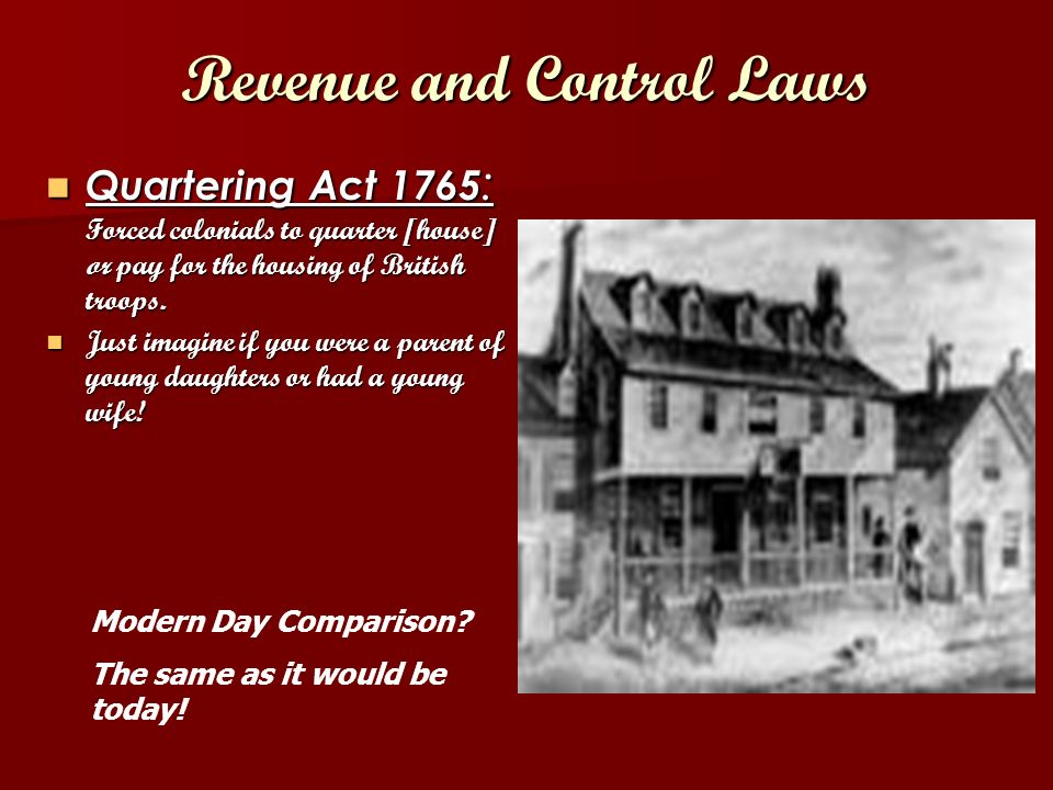 Revenue and Control Laws Quartering Act 1765 : Forced colonials to quarter [house] or pay for the housing of British troops.