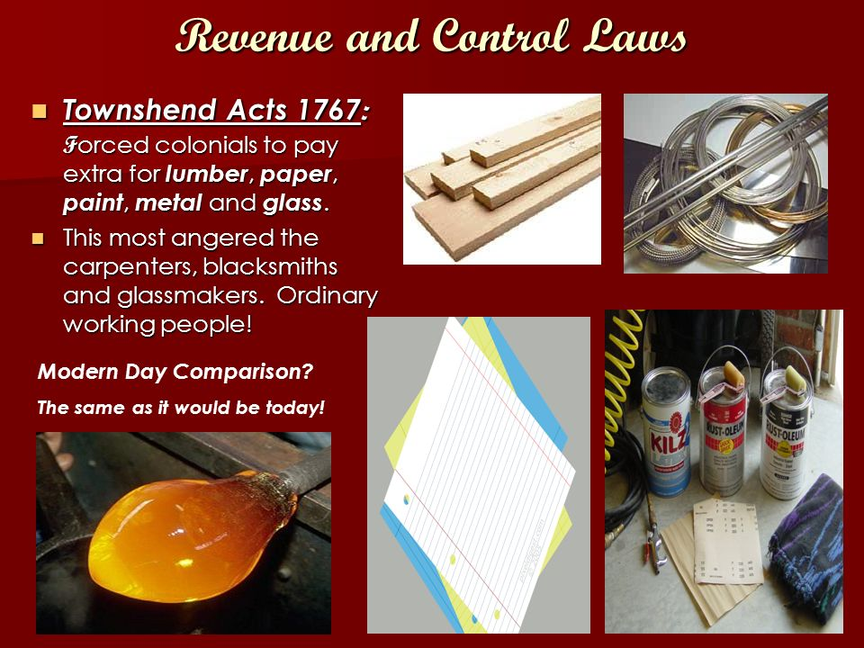 Revenue and Control Laws Townshend Acts 1767 : F orced colonials to pay extra for lumber, paper, paint, metal and glass.