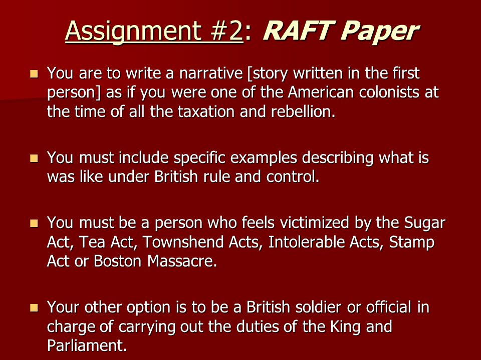 Assignment #2: RAFT Paper You are to write a narrative [story written in the first person] as if you were one of the American colonists at the time of all the taxation and rebellion.