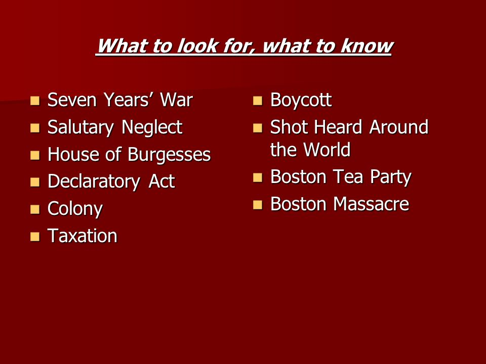 What to look for, what to know Seven Years War Seven Years War Salutary Neglect Salutary Neglect House of Burgesses House of Burgesses Declaratory Act Declaratory Act Colony Colony Taxation Taxation Boycott Boycott Shot Heard Around the World Shot Heard Around the World Boston Tea Party Boston Tea Party Boston Massacre Boston Massacre