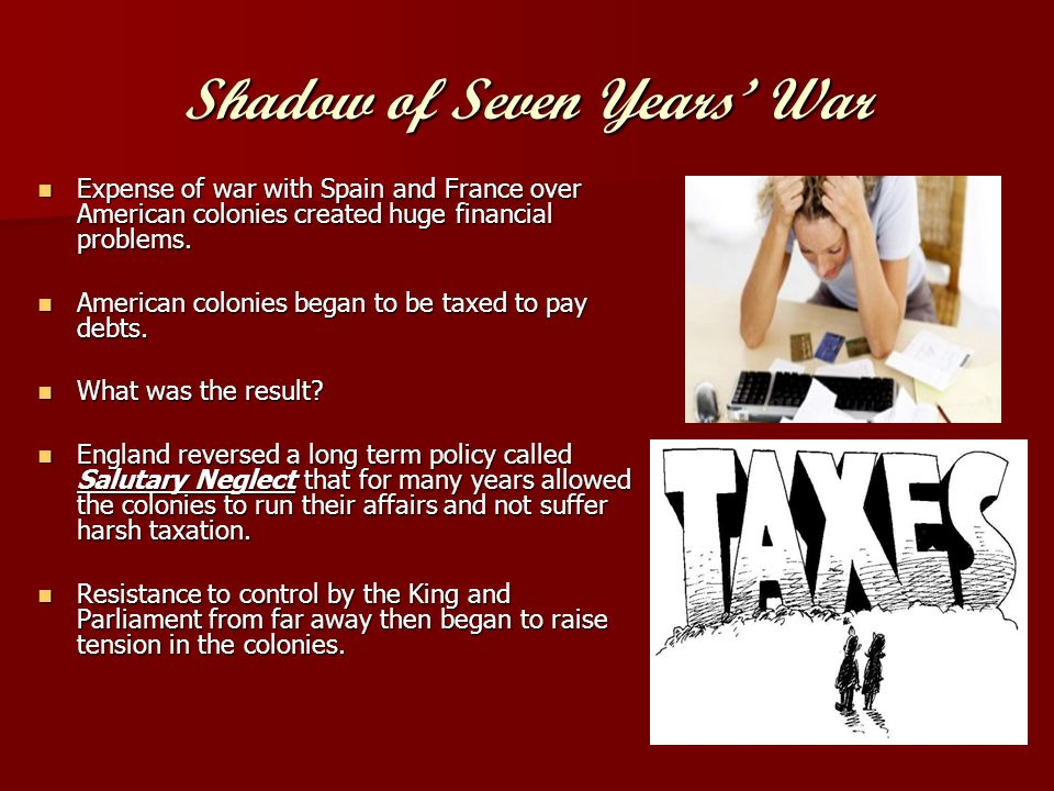 Shadow of Seven Years War Expense of war with Spain and France over American colonies created huge financial problems.