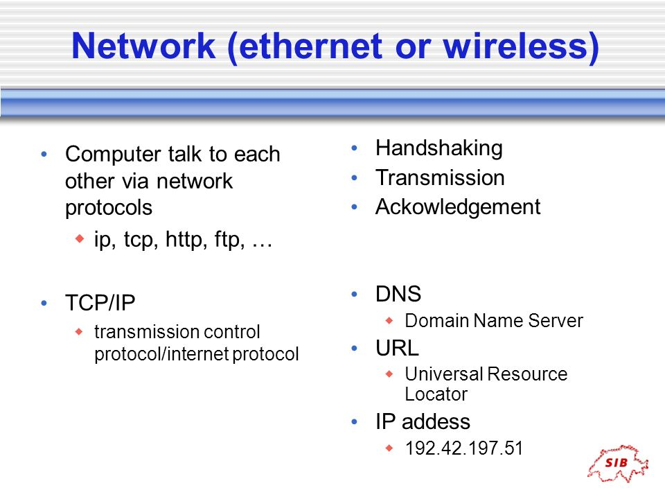 Network (ethernet or wireless) Computer talk to each other via network protocols ip, tcp, http, ftp, … TCP/IP transmission control protocol/internet p