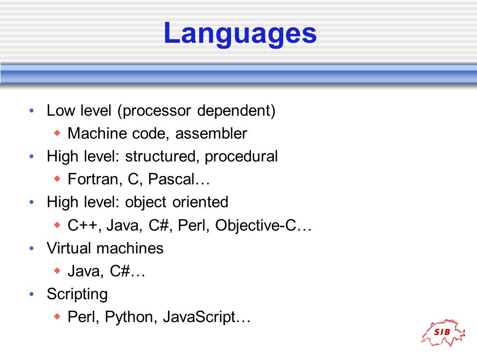 Languages Low level (processor dependent) Machine code, assembler High level: structured, procedural Fortran, C, Pascal… High level: object oriented C