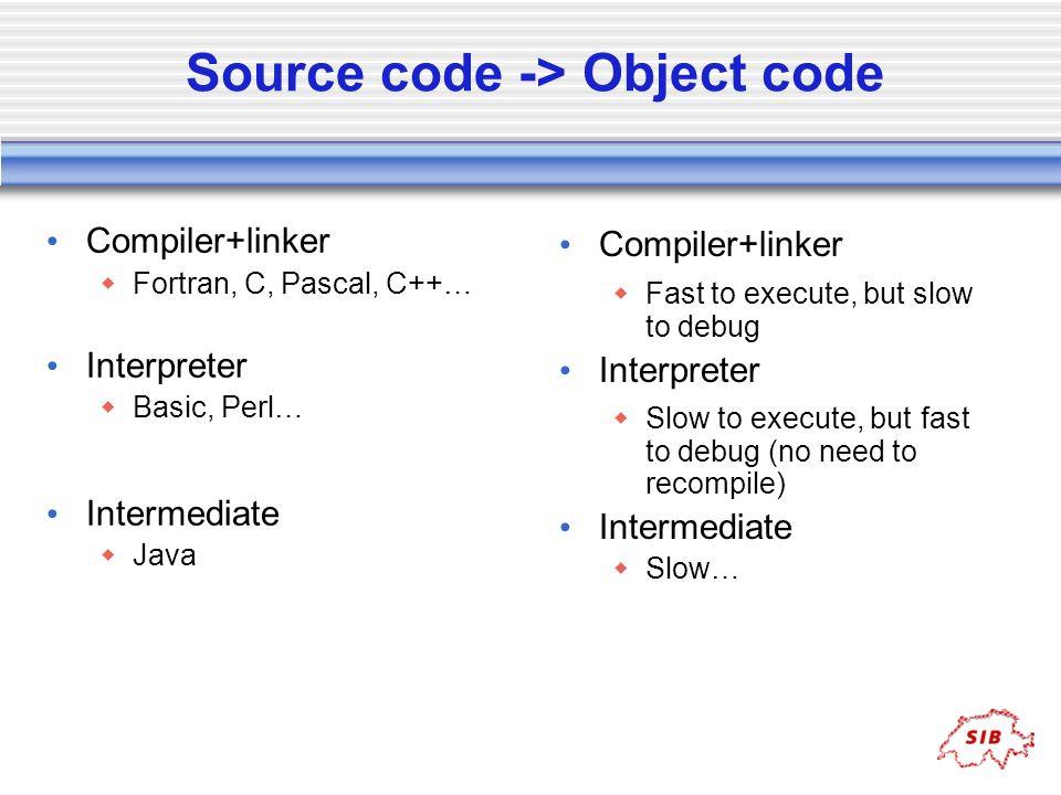 Source code -> Object code Compiler+linker Fortran, C, Pascal, C++… Interpreter Basic, Perl… Intermediate Java Compiler+linker Fast to execute, but sl