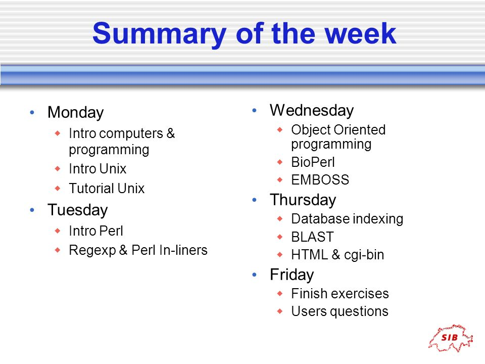 Summary of the week Monday Intro computers & programming Intro Unix Tutorial Unix Tuesday Intro Perl Regexp & Perl In-liners Wednesday Object Oriented