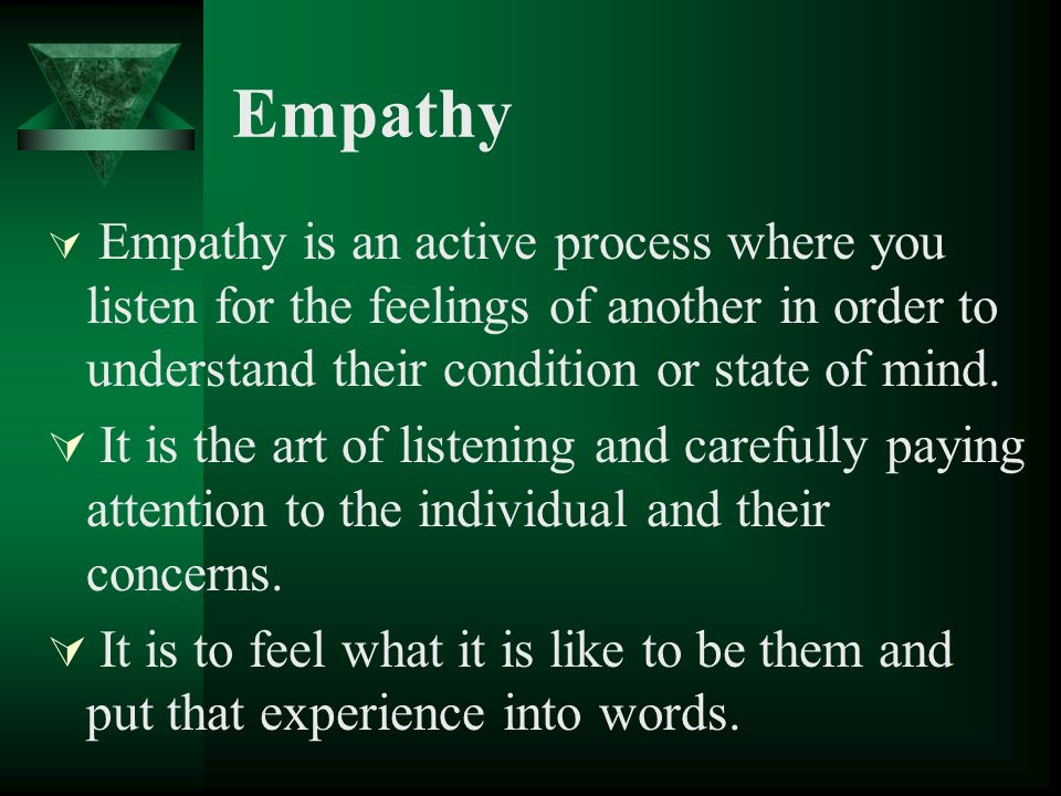 Empathy Empathy is an active process where you listen for the feelings of another in order to understand their condition or state of mind. It is the a