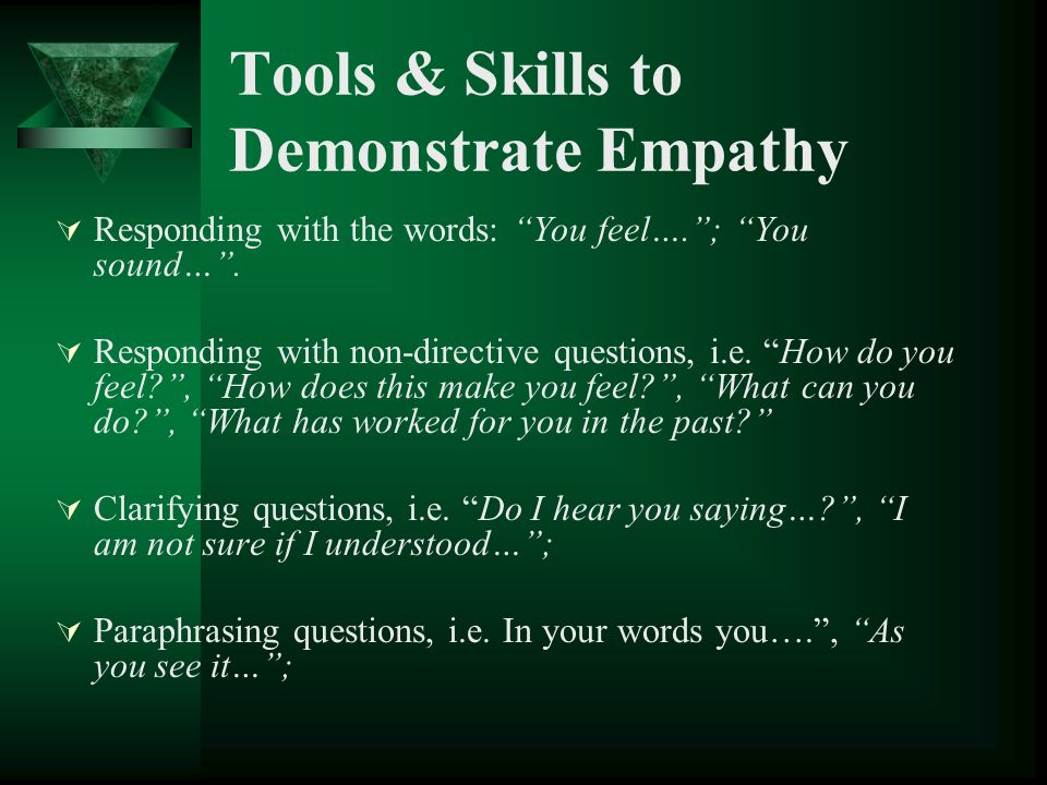 Tools & Skills to Demonstrate Empathy Responding with the words: You feel….; You sound…. Responding with non-directive questions, i.e. How do you feel