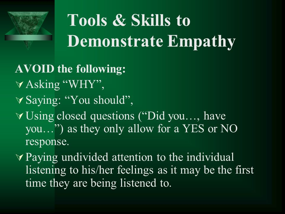 Tools & Skills to Demonstrate Empathy AVOID the following: Asking WHY, Saying: You should, Using closed questions (Did you…, have you…) as they only a