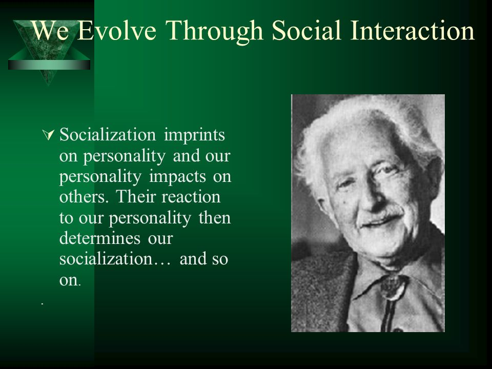 We Evolve Through Social Interaction Socialization imprints on personality and our personality impacts on others. Their reaction to our personality th