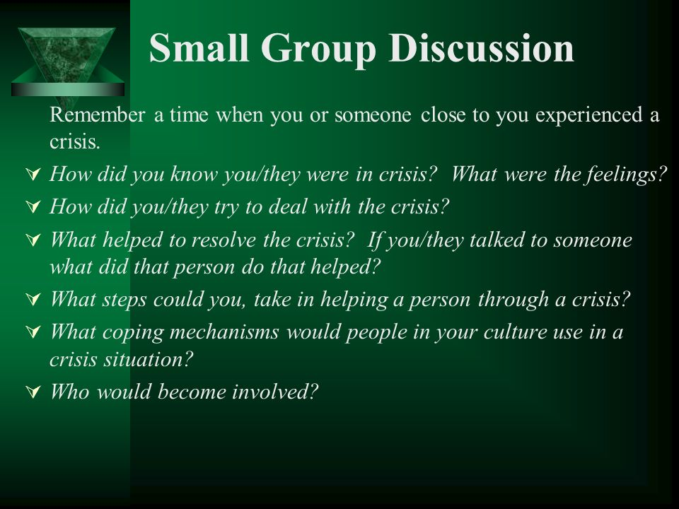 Small Group Discussion Remember a time when you or someone close to you experienced a crisis. How did you know you/they were in crisis? What were the