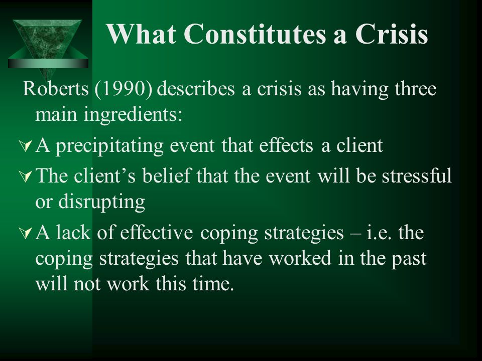 What Constitutes a Crisis Roberts (1990) describes a crisis as having three main ingredients: A precipitating event that effects a client The clients